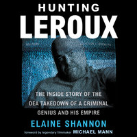 Hunting LeRoux: The Inside Story of the DEA Takedown of a Criminal Genius and His Empire - Elaine Shannon