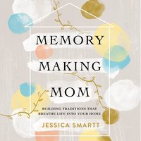 Memory-Making Mom: Building Traditions That Breathe Life Into Your Home - Jessica Smartt