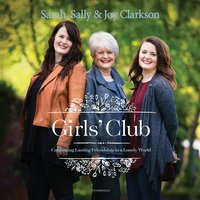 Girls' Club: Cultivating Lasting Friendship in a Lonely World - Sally Clarkson,Sarah Clarkson,Joy Clarkson