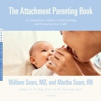 The Attachment Parenting Book: A Commonsense Guide to Understanding and Nurturing Your Baby - William Sears,Martha Sears, RN