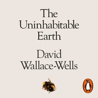 The Uninhabitable Earth: A Story of the Future - David Wallace-Wells