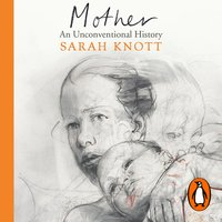 Mother: An Unconventional History - Sarah Knott