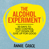 The Alcohol Experiment: How to take control of your drinking and enjoy being sober for good - Annie Grace