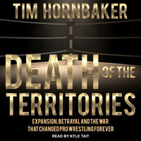 Death of the Territories: Expansion, Betrayal and the War that Changed Pro Wrestling Forever - Tim Hornbaker