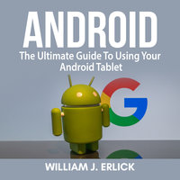 Android: The Ultimate Guide To Using Your Android Tablet - William J. Erlick