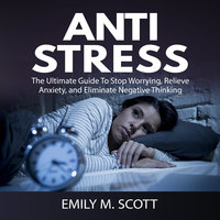 Anti Stress: The Ultimate Guide To Stop Worrying, Relieve Anxiety, and Eliminate Negative Thinking - Emily M. Scott