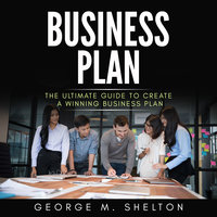 Business Plan: The Ultimate Guide To Create A Winning Business Plan - George M. Shelton