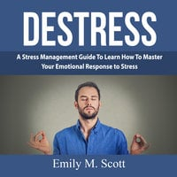 Destress: A Stress Management Guide To Learn How To Master Your Emotional Response to Stress - Emily M. Scott