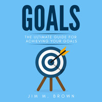 Goals: The Ultimate Guide for Achieving Your Goals - Jim M. Brown