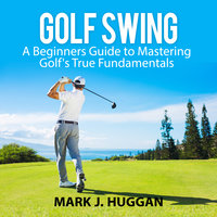 Golf Swing: A Beginners Guide to Mastering Golf's True Fundamentals - Mark J. Huggan