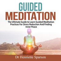Guided Meditation: The Ultimate Guide to Learn Guided Meditation Practices For Stress Reduction And Finding Inner Peace - Henriette Sparson