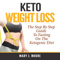 Keto Weight Loss: The Step By Step Guide To Fasting On The Ketogenic Diet - Mary J. Moore