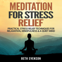 Meditation for Stress Relief: Practical Stress Relief Techniques for Relaxation, Mindfulness & a Quiet Mind - Beth Evenson