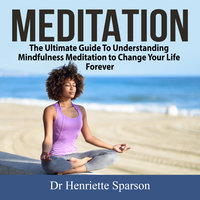 Meditation: The Ultimate Guide To Understanding Mindfulness Meditation to Change Your Life Forever - Henriette Sparson