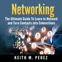 Networking: The Ultimate Guide To Learn to Network and Turn Contacts into Connections - Keith M. Perez