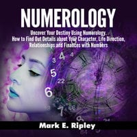Numerology: Uncover Your Destiny Using Numerology. How to Find Out Details about Your Character, Life Direction, Relationships and Finances with Numbers - Mark E. Ripley