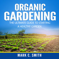 Organic Gardening: The Ultimate Guide to Starting a Healthy Garden - Mark C. Smith