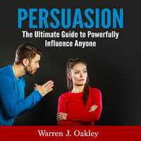 Persuasion: The Ultimate Guide to Powerfully Influence Anyone - Warren J. Oakley