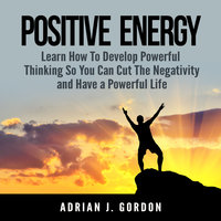 Positive Energy: Learn How To Develop Powerful Thinking So You Can Cut The Negativity and Have a Powerful Life - Adrian J. Gordon