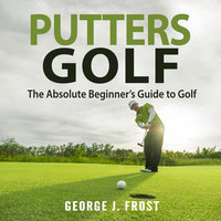 Putters Golf: The Absolute Beginner's Guide to Golf - George J. Frost