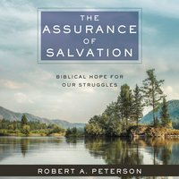 The Assurance of Salvation: Biblical Hope for Our Struggles - Robert A. Peterson