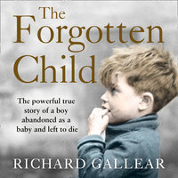 The Forgotten Child: The powerful true story of a boy abandoned as a baby and left to die - Richard Gallear