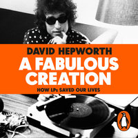 A Fabulous Creation: How the LP Saved Our Lives - David Hepworth