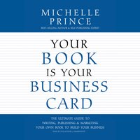 Your Book Is Your Business Card: The Ultimate Guide to Writing, Publishing & Marketing Your Own Book to Build Your Business - Michelle Prince