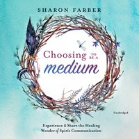 Choosing to Be a Medium: Experience and Share the Healing Wonder of Spirit Communication - Sharon Farber