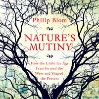 Nature's Mutiny: How the Little Ice Age Transformed the West and Shaped the Present - Philipp Blom