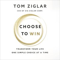 Choose to Win: Transform Your Life, One Simple Choice at a Time - Tom Ziglar