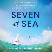 Seven at Sea: Why a New York City Family Cast Off Convention for a Life-Changing Year on a Sailboat - Erik Orton,Emily Orton