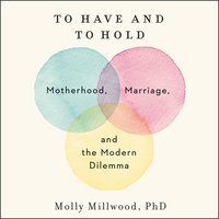 To Have and to Hold: Motherhood, Marriage, and the Modern Dilemma - Molly Millwood