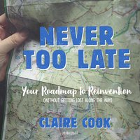 Never Too Late: Your Roadmap to Reinvention (without Getting Lost along the Way) - Claire Cook