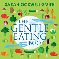The Gentle Eating Book: The Easier, Calmer Approach to Feeding Your Child and Solving Common Eating Problems - Sarah Ockwell-Smith