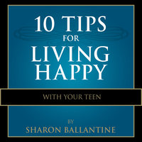 10 Tips for Living Happy with Your Teen - Sharon Ballantine
