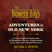 The Bowery Boys – Adventures in Old New York: An Unconventional Exploration of Manhattan's Historic Neighborhoods, Secret Spots and Colorful Characters - Tom Meyers,Greg Young
