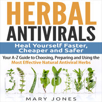 Herbal Antivirals: Heal Yourself Faster, Cheaper and Safer - Your A-Z Guide to Choosing, Preparing and Using the Most Effective Natural Antiviral Herbs - Mary Jones
