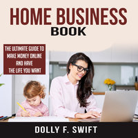 Home Business Book: The Ultimate Guide To Make Money Online and Have the Life You Want - Dolly F. Swift