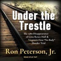 "Under the Trestle: The 1980 Disappearance of Gina Renee Hall & Virginia's First ""No Body"" Murder Trial - Ron Peterson"