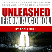 Unleashed From Alcohol: Understand The Real Reason You Drink And How To Heal Yourself - Craig Beck