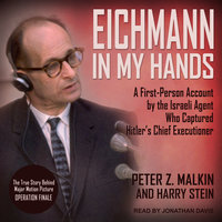 Eichmann in My Hands: A First-Person Account by the Israeli Agent Who Captured Hitler's Chief Executioner - Peter Z. Malkin,Harry Stein