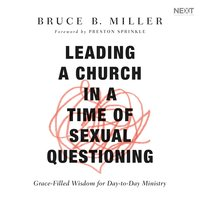 Leading a Church in a Time of Sexual Questioning: Grace-Filled Wisdom for Day-to-Day Ministry - Bruce B. Miller