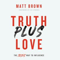 Truth Plus Love: The Jesus Way to Influence - Matt Brown