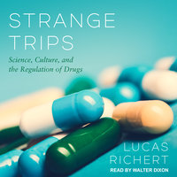 Strange Trips: Science, Culture, and the Regulation of Drugs - Lucas Richert