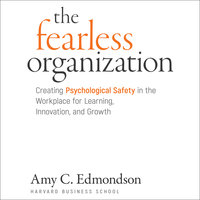 The Fearless Organization: Creating Psychological Safety in the Workplace for Learning, Innovation, and Growth - Amy C. Edmondson