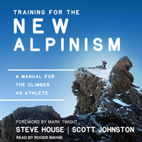 Training for the New Alpinism: A Manual for the Climber as Athlete - Steve House,Scott Johnston