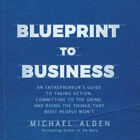 Blueprint to Business: An Entrepreneur's Guide to Taking Action, Committing to the Grind, And Doing the Things That Most People Won't - Michael Alden