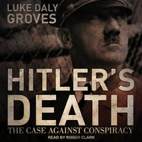 Hitler's Death: The Case Against Conspiracy - Luke Daly-Groves