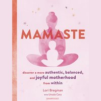 Mamaste: Discover a More Authentic, Balanced, and Joyful Motherhood from Within - Lori Bregman